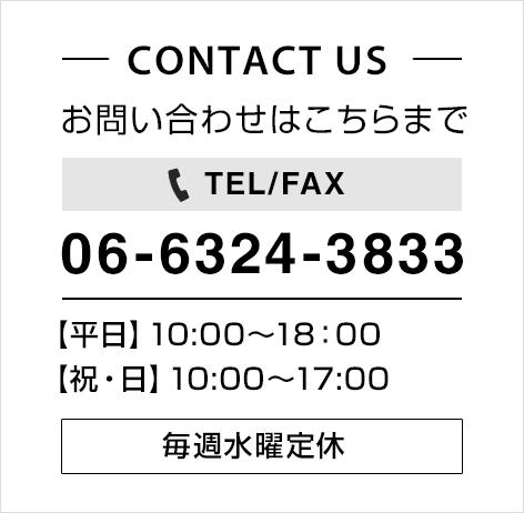 CONTACT US お問い合わせはこちらまで TEL/FAX 06-6324-3833 【平日】10:00~18:00 【祝・日】10:00~17:00 毎週水曜定休